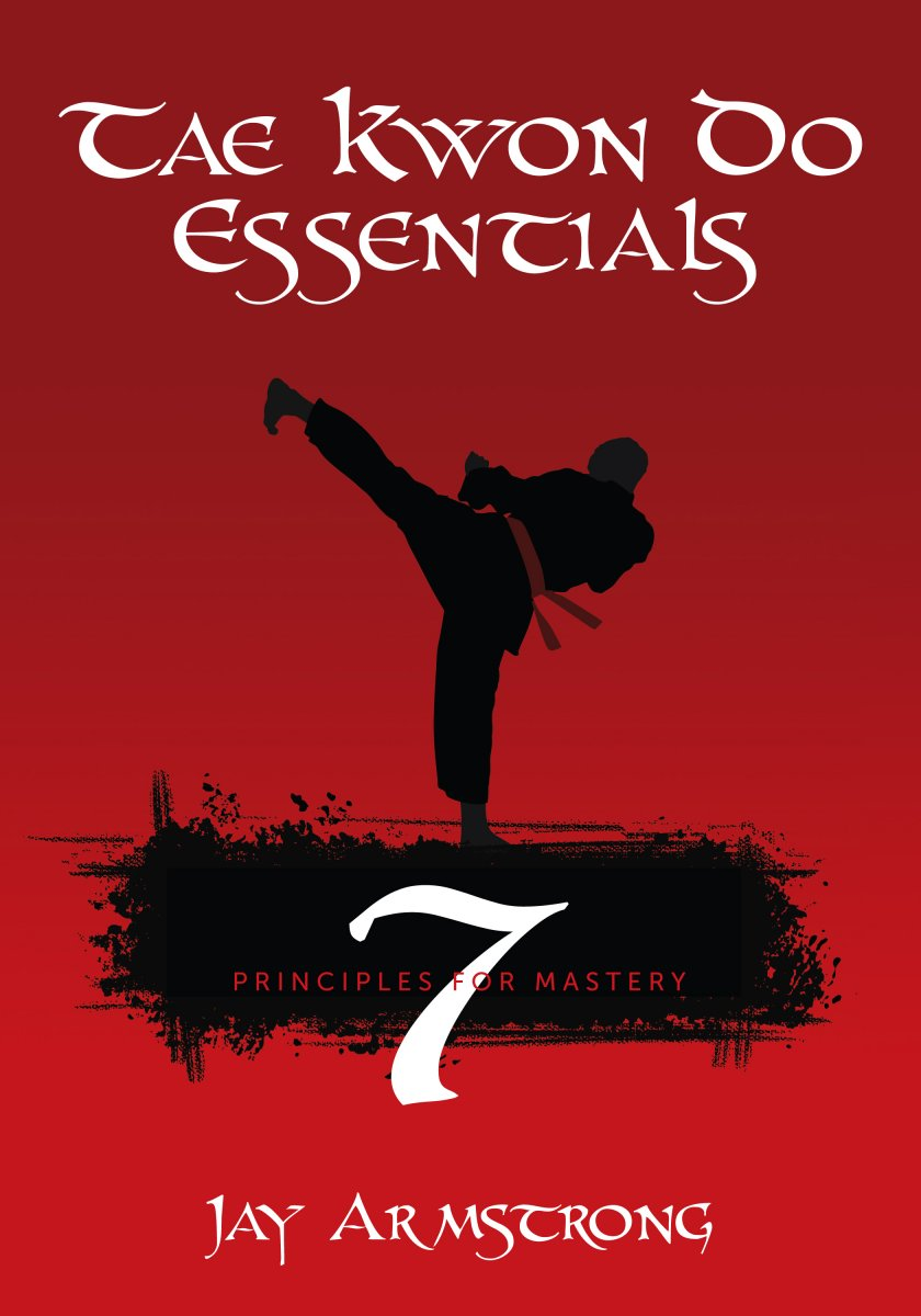 Jay Armstrong's Tae Kwon Do Essentials: 7 Principles for Mastery